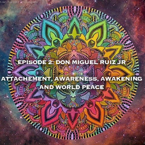 Episode #2 Don Miguel Ruiz Jr: Attachment, Awareness, Awakening, Peace and Paris