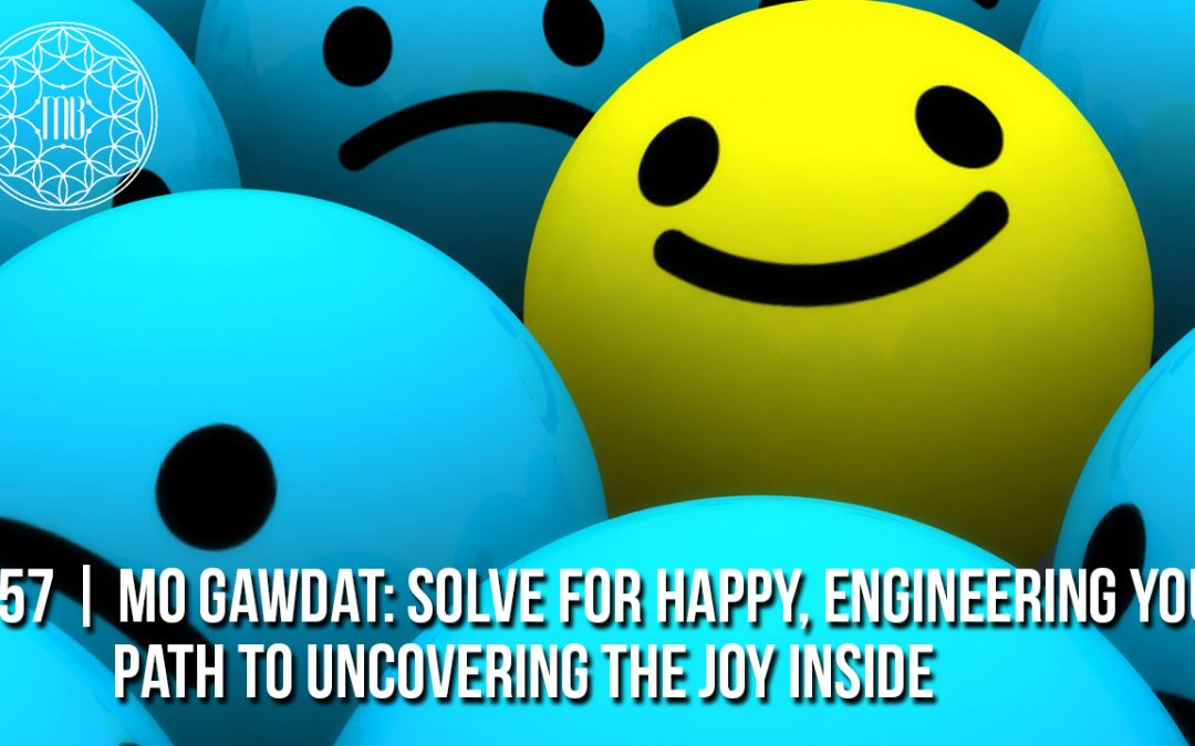 57 | Mo Gawdat: How to Solve for Happy: Engineering Your Path to Uncovering the Joy Inside