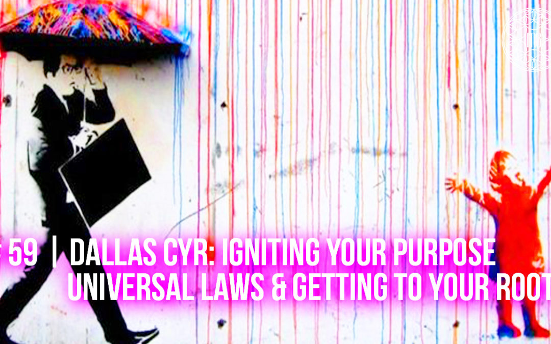59 | Dallas Cyr: Igniting Your Purpose, Universal Laws & Getting to Your Root