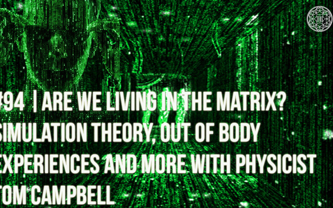 94-2 | Are We Living in the Matrix? Simulation Theory, OBE's, & More with Physicist Tom Campbell